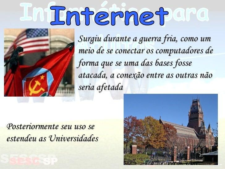 Internet Surgiu durante a guerra fria, como um meio de se conectar os computadores de forma que se uma das bases fosse ata...