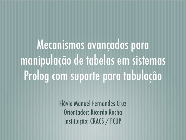 Mecanismos avançados para manipulação de tabelas em sistemas Prolog com suporte para tabulação           Flávio Manuel Fer...