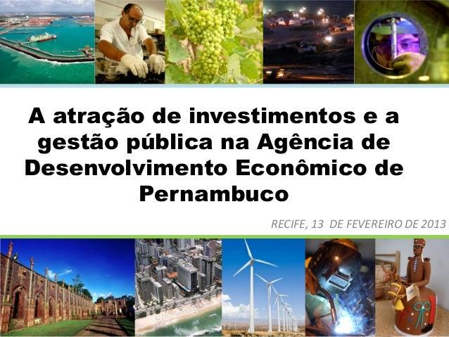 A atração de investimentos e a gestão pública na Agência de Desenvolvimento Econômico de Pernambuco RECIFE, 13 DE FEVEREIR...