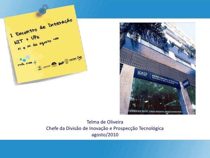 Telma de Oliveira Chefe da Divisão de Inovação e Prospecção Tecnológica                      agosto/2010