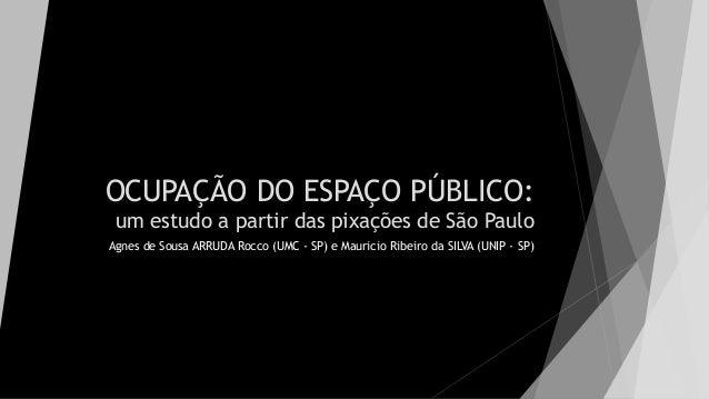 OCUPAÇÃO DO ESPAÇO PÚBLICO: um estudo a partir das pixações de São Paulo Agnes de Sousa ARRUDA Rocco (UMC - SP) e Mauricio...