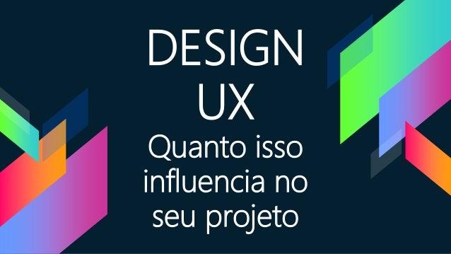 DESIGN UX Quanto isso influencia no seu projeto