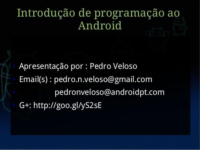 Introdução de programação ao               Android●   Apresentação por : Pedro Veloso●   Email(s) : pedro.n.veloso@gmail.c...