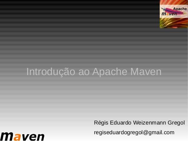 Introdução ao Apache Maven             Régis Eduardo Weizenmann Gregol             regiseduardogregol@gmail.com