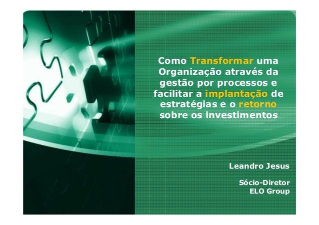 Como Transformar uma Organização através da gestão por processos e facilitar a implantação de estratégias e o retorno sobr...