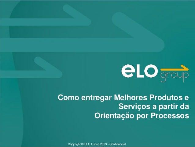 Copyright © ELO Group 2013 - ConfidencialComo entregar Melhores Produtos eServiços a partir daOrientação por Processos