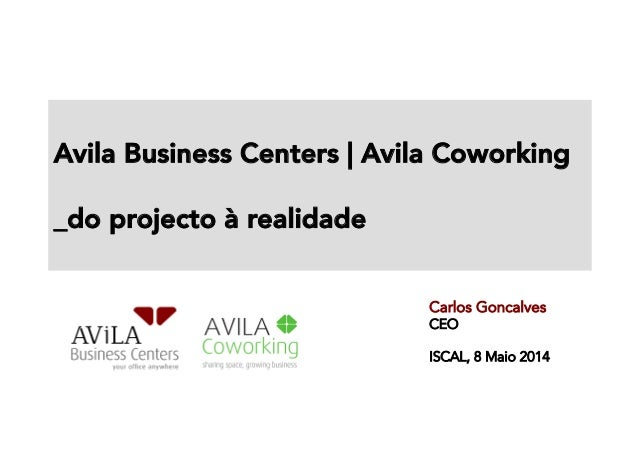 Avila Business Centers | Avila Coworking   _do projecto à realidade   Carlos Goncalves CEO ISCAL, 8 Maio 2014E,
