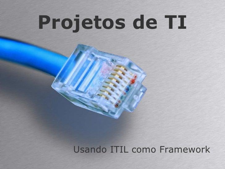 Projetos de TI<br />Usando ITIL como Framework<br />