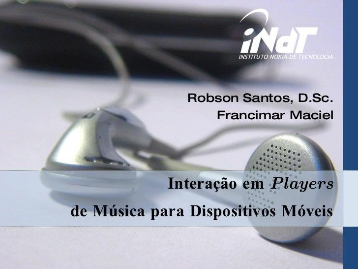 Interação em  Players de Música para Dispositivos Móveis Robson Santos, D.Sc. Francimar Maciel