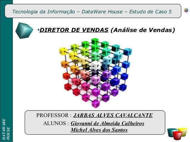 Tecnologia da Informação – DataWare House – Estudo de Caso 5 DIRETOR DE VENDAS (Análise de Vendas) PROFESSOR : JARBAS ALVE...