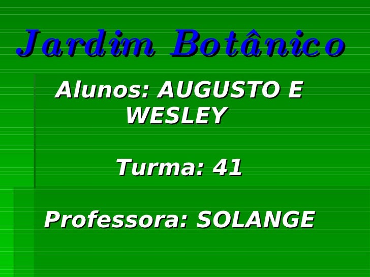 Jardim Botânico Alunos: AUGUSTO E WESLEY  Turma: 41 Professora: SOLANGE