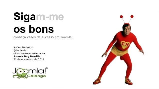 Sigam-me  os bons  conheça cases de sucesso em Joomla!  Rafael Berlanda  @berlanda  slideshare.net/rafaelberlanda  Joomla ...