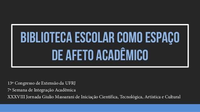 Biblioteca escolar como espaço de afeto acadêmico 13º Congresso de Extensão da UFRJ 7ª Semana de Integração Acadêmica XXXV...