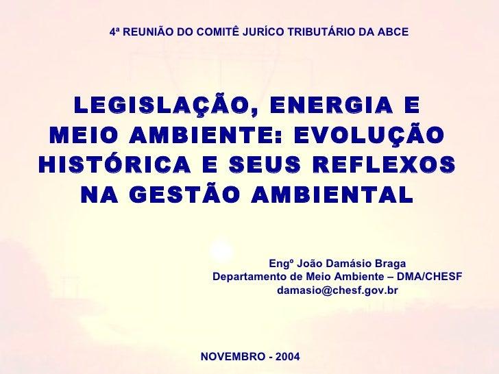 NOVEMBRO - 2004 LEGISLAÇÃO, ENERGIA E MEIO AMBIENTE: EVOLUÇÃO HISTÓRICA E SEUS REFLEXOS  NA GESTÃO AMBIENTAL Engº João Dam...