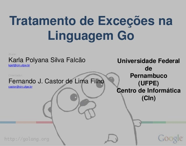 Tratamento de Exceções na Linguagem Go Aluna: Karla Polyana Silva Falcão kpsf@cin.ufpe.br Orientador: Fernando J. Castor d...