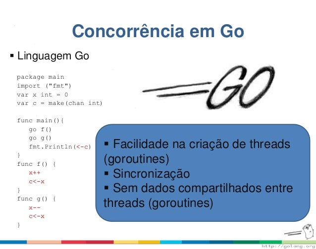 "Concorrência em Go package main import (""fmt"") var x int = 0 var c = make(chan int) func main(){ go f() go g() fmt.Println..."