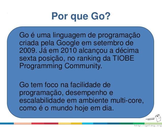 Por que Go? Go é uma linguagem de programação criada pela Google em setembro de 2009. Já em 2010 alcançou a décima sexta p...