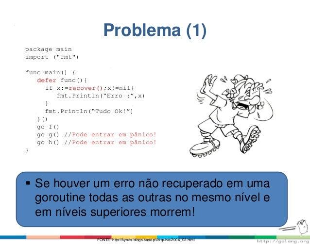 "Problema (1) package main import (""fmt"") func main() { defer func(){ if x:=recover();x!=nil{ fmt.Println(""Erro :"",x) } fmt..."