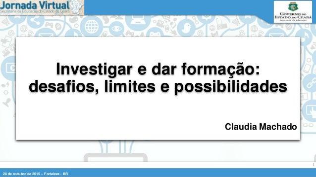 28 de outubro de 2015 – Fortaleza - BR 1 Claudia Machado Investigar e dar formação: desafios, limites e possibilidades