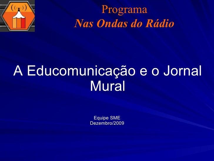 A Educomunicação e o Jornal Mural Equipe SME Dezembro/2009 Programa Nas Ondas do Rádio