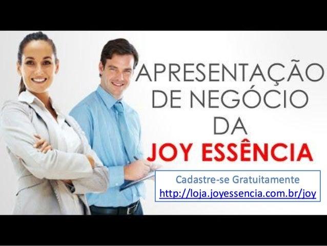 Cadastre-se Gratuitamente http://loja.joyessencia.com.br/joy