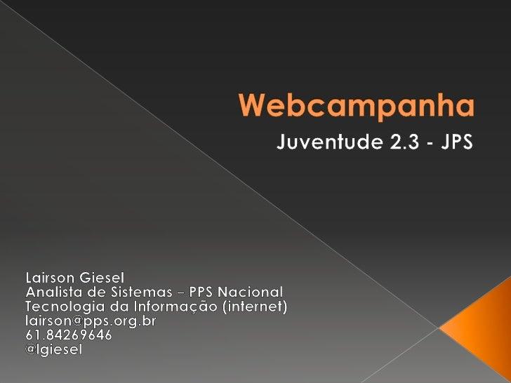 Webcampanha<br />Juventude 2.3 - JPS<br />LairsonGiesel<br />Analista de Sistemas – PPS Nacional<br />Tecnologia da Inform...