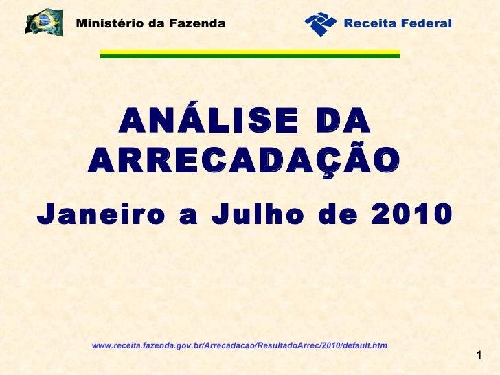 ANÁLISE DA ARRECADAÇÃO Janeiro a Julho de 2010 Ministério da Fazenda www.receita.fazenda.gov.br/Arrecadacao/ResultadoArrec...