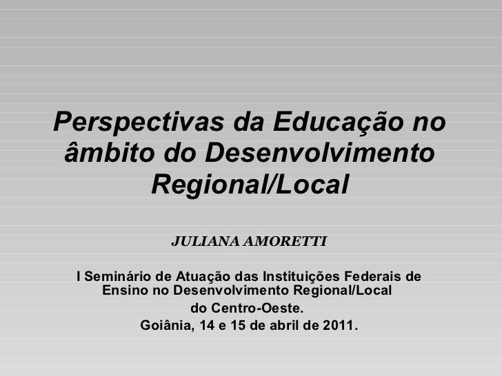 Perspectivas da Educação no âmbito do Desenvolvimento Regional/Local JULIANA AMORETTI I Seminário de Atuação das Instituiç...
