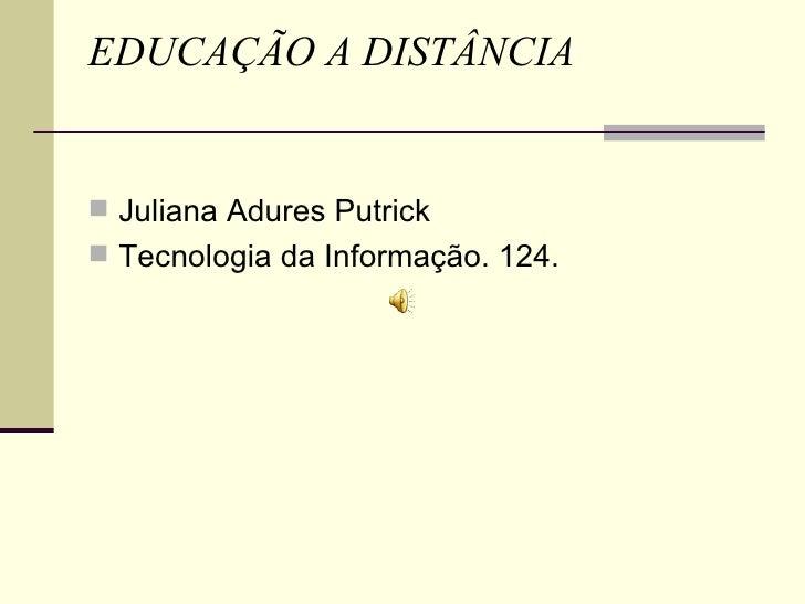 EDUCAÇÃO A DISTÂNCIA    Juliana Adures Putrick  Tecnologia da Informação. 124.