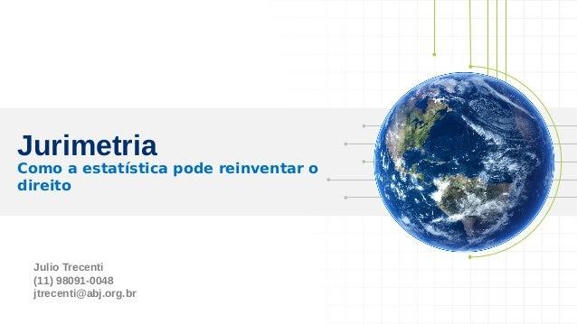 Julio Trecenti (11) 98091-0048 jtrecenti@abj.org.br Jurimetria Como a estatística pode reinventar o direito