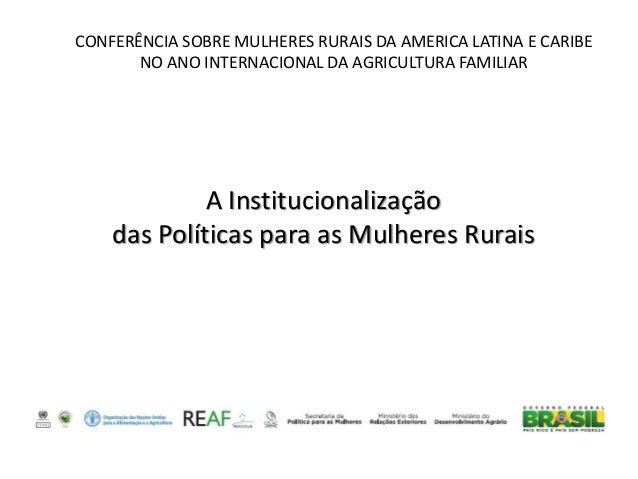 CONFERÊNCIA SOBRE MULHERES RURAIS DA AMERICA LATINA E CARIBE  NO ANO INTERNACIONAL DA AGRICULTURA FAMILIAR  A Instituciona...