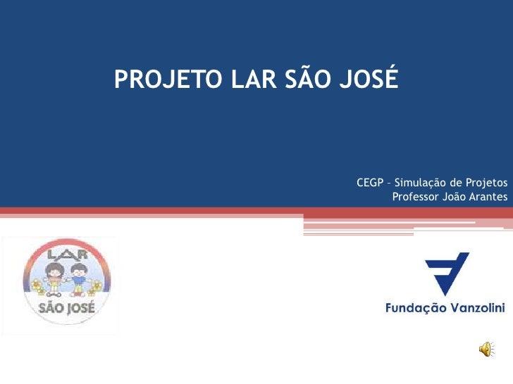 PROJETO LAR SÃO JOSÉ                 CEGP – Simulação de Projetos                       Professor João Arantes