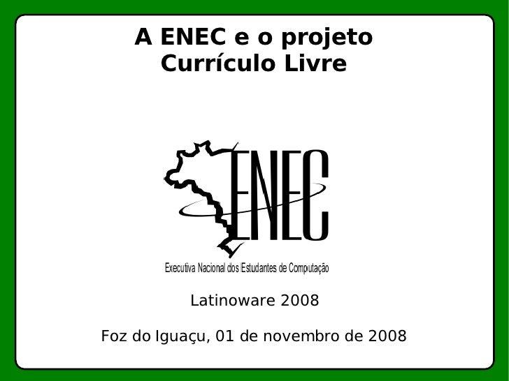 A ENEC e o projeto Currículo Livre Latinoware 2008 Foz do Iguaçu, 01 de novembro de 2008