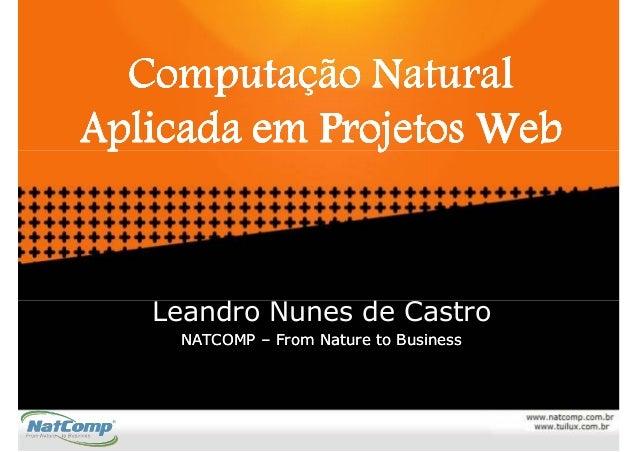 Computação NaturalAplicada em Projetos Web   Leandro Nunes de Castro     NATCOMP – From Nature to Business