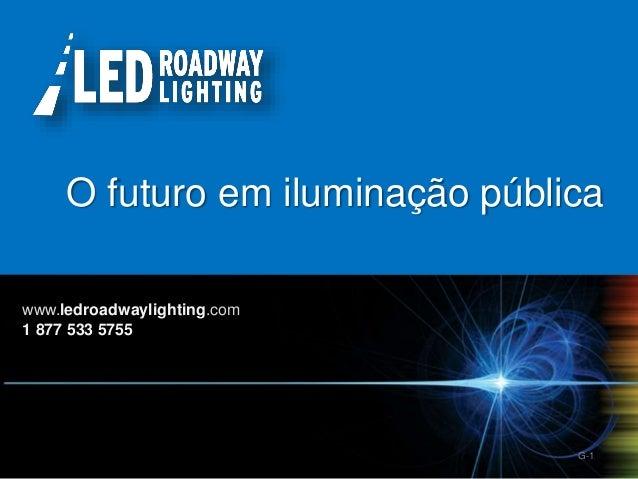 © LED Roadway Lighting Ltd. - 2010 G-1 O futuro em iluminação pública www.ledroadwaylighting.com 1 877 533 5755