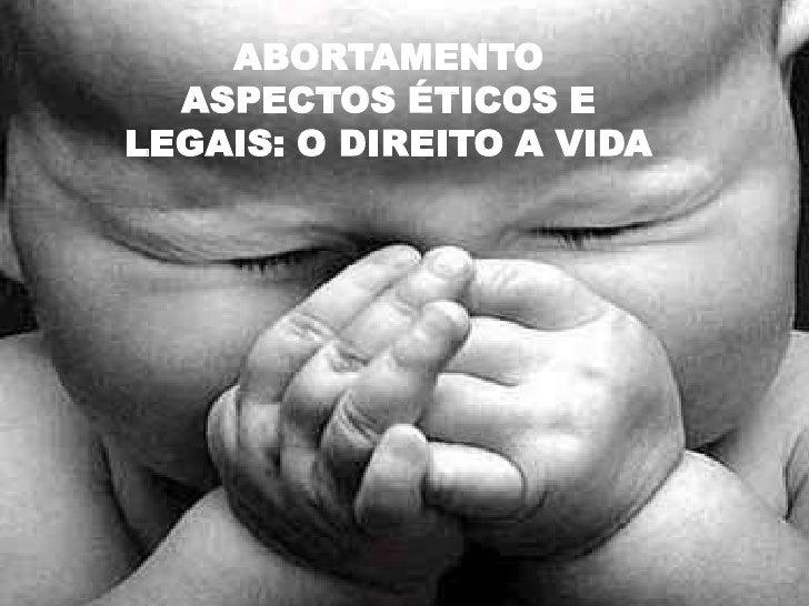 ABORTAMENTO  ASPECTOS ÉTICOS ELEGAIS: O DIREITO A VIDA