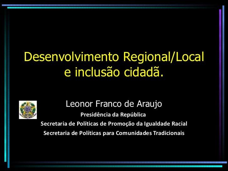 Desenvolvimento Regional/Local e inclusão cidadã. Leonor Franco de Araujo Presidência da República  Secretaria de Política...