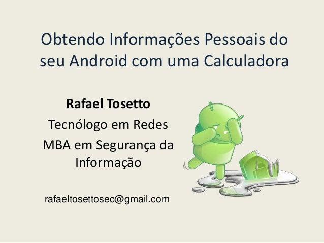 Obtendo Informações Pessoais do  seu Android com uma Calculadora  Rafael Tosetto  Tecnólogo em Redes  MBA em Segurança da ...