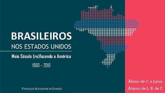 BRASILEIROS NOS ESTADOS UNIDOS Meio Século (re)fazendo a América 1960 – 2010 FUNDAÇÃO ALEXANDRE DE GUSMÃO
