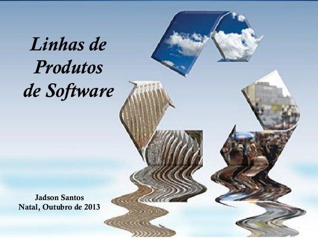 Linhas de Produtos de Software  Jadson Santos Natal, Outubro de 2013  S