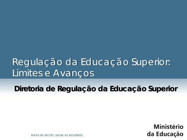 Antes de decidir, pense no estudante. Regulação da Educação Superior: Limites e Avanços Diretoria de Regulação da Educação...
