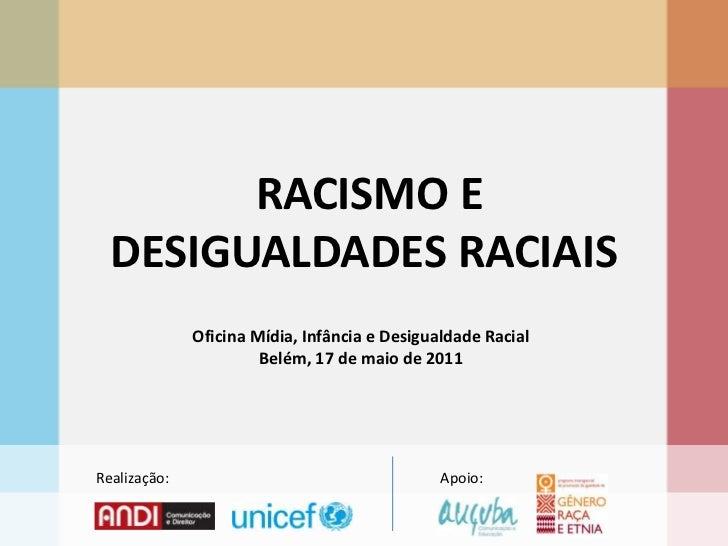 RACISMO E DESIGUALDADES RACIAIS<br />Oficina Mídia, Infância e Desigualdade Racial<br />Belém, 17 de maio de 2011<br />Re...