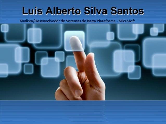 Luís Alberto Silva Santos Analista/Desenvolvedor de Sistemas de Baixa Plataforma - Microsoft