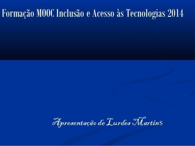 Apresentação de Lurdes Martins Formação MOOC Inclusão e Acesso às Tecnologias 2014