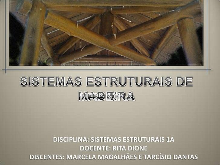 SISTEMAS ESTRUTURAIS DE MADEIRA<br />UFBA 2011.2<br />DISCIPLINA: SISTEMAS ESTRUTURAIS 1A<br />DOCENTE: RITA DIONE<br />DI...