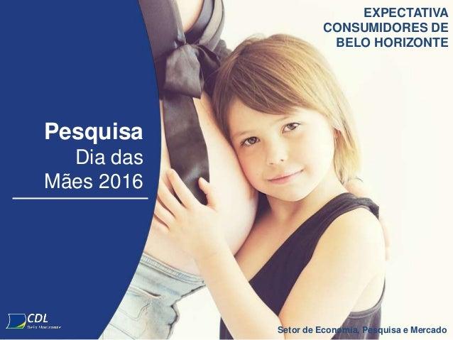 Pesquisa Dia das Mães 2016 Setor de Economia, Pesquisa e Mercado EXPECTATIVA CONSUMIDORES DE BELO HORIZONTE