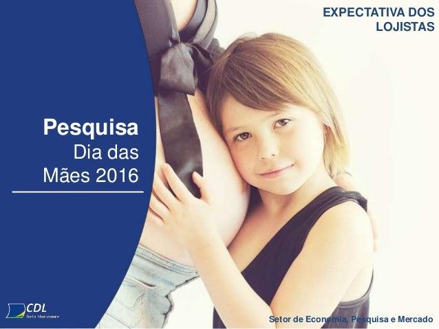 Pesquisa Dia das Mães 2016 Setor de Economia, Pesquisa e Mercado EXPECTATIVA DOS LOJISTAS