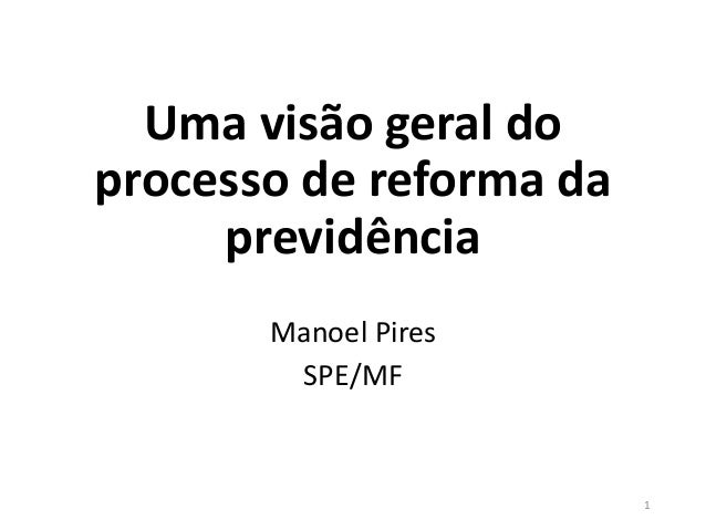 Uma visão geral do processo de reforma da previdência Manoel Pires SPE/MF 1