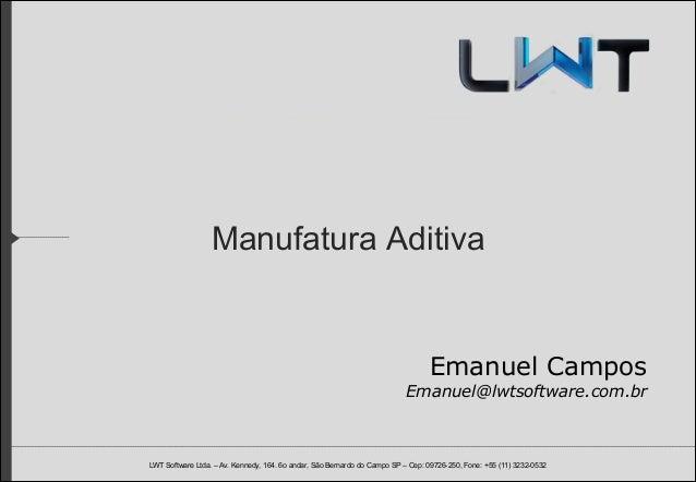 Manufatura Aditiva  Emanuel Campos Emanuel@lwtsoftware.com.br  LWT Software Ltda. – Av. Kennedy, 164. 6o andar, São Bernar...