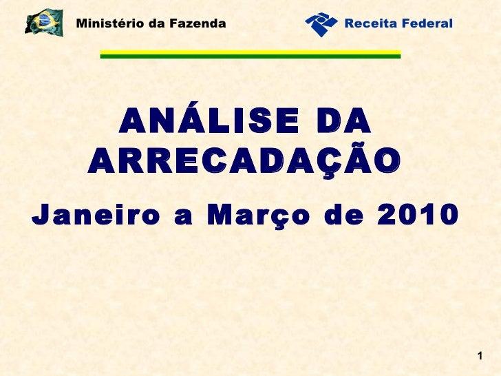 ANÁLISE DA ARRECADAÇÃO Janeiro a Março de 2010 Ministério da Fazenda